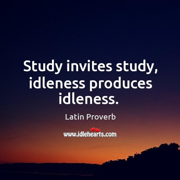 Study invites study, idleness produces idleness. Image