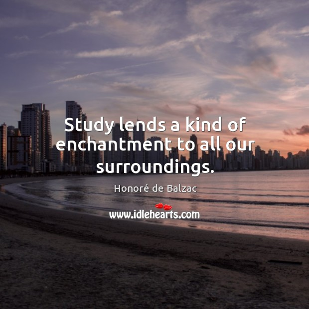 Study lends a kind of enchantment to all our surroundings. Image