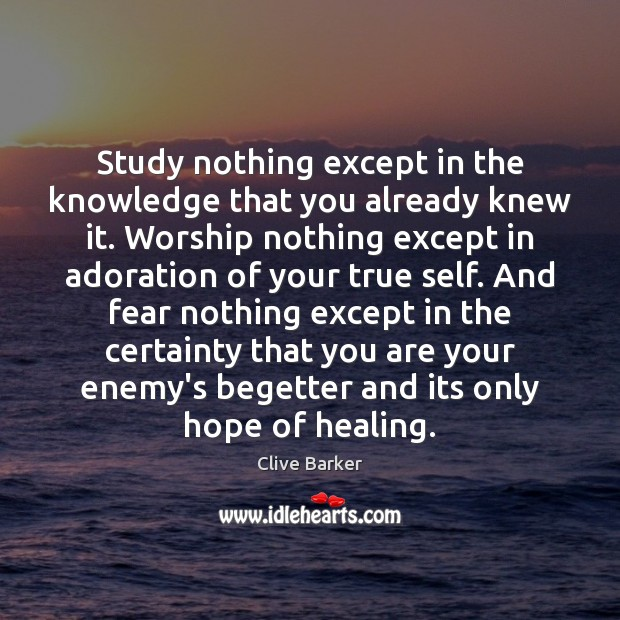 Study nothing except in the knowledge that you already knew it. Worship Clive Barker Picture Quote
