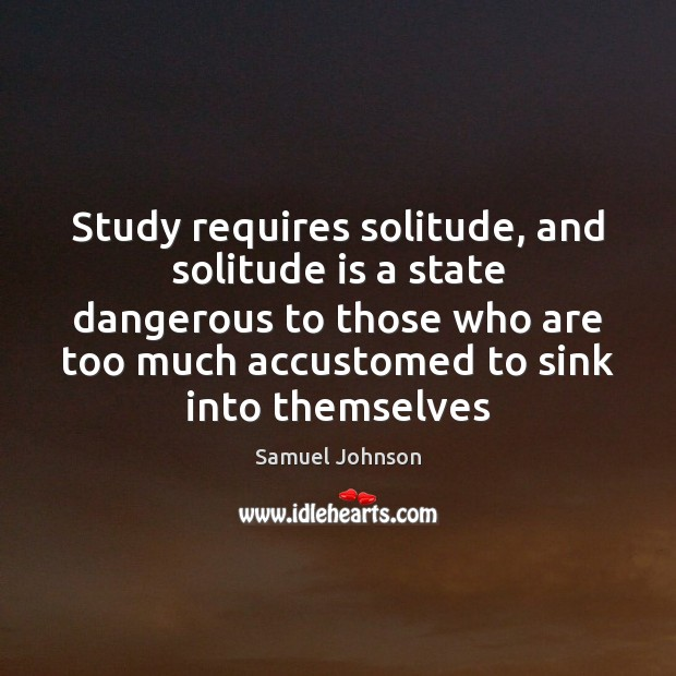 Image, Study requires solitude, and solitude is a state dangerous to those who