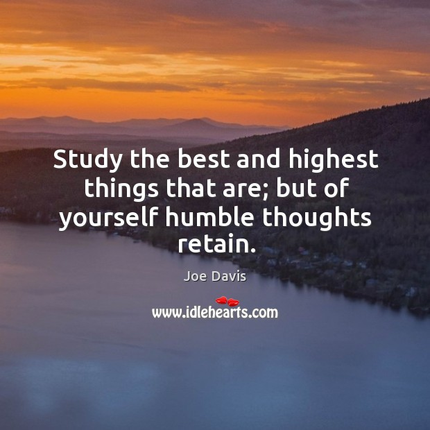 Study the best and highest things that are; but of yourself humble thoughts retain. Image