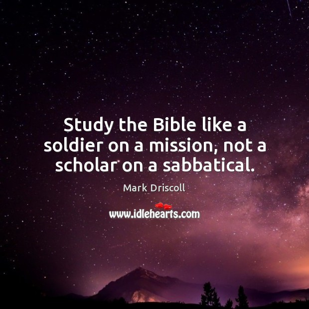 Study the Bible like a soldier on a mission, not a scholar on a sabbatical. Mark Driscoll Picture Quote
