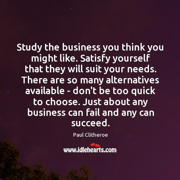 Study the business you think you might like. Satisfy yourself that they Paul Clitheroe Picture Quote