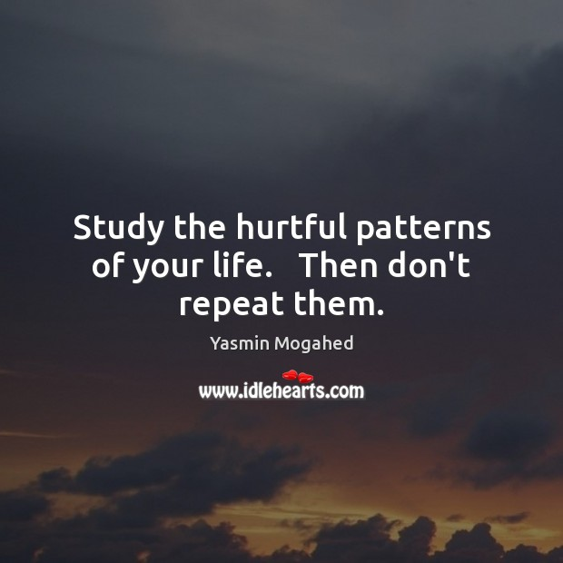 Study the hurtful patterns of your life.   Then don't repeat them. Yasmin Mogahed Picture Quote