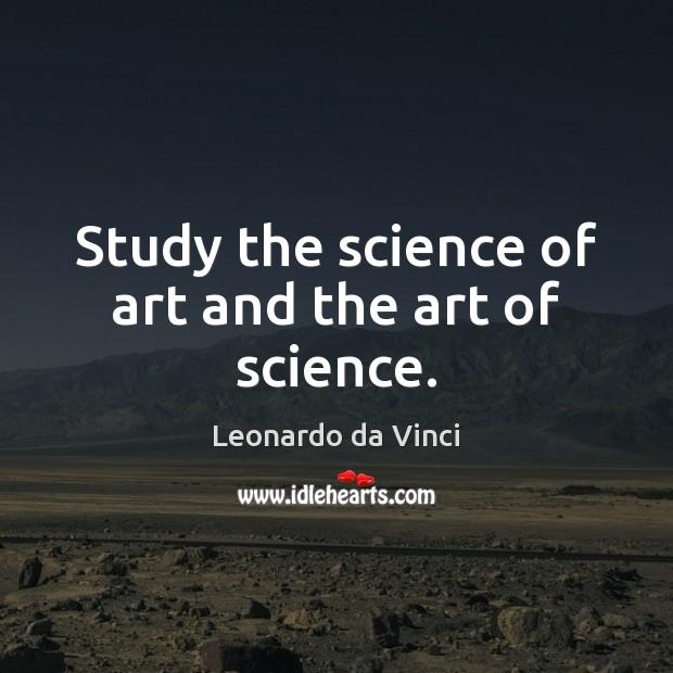 Study the science of art and the art of science. Leonardo da Vinci Picture Quote