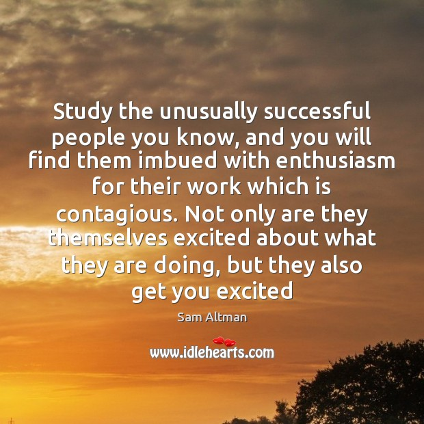 Study the unusually successful people you know, and you will find them Sam Altman Picture Quote