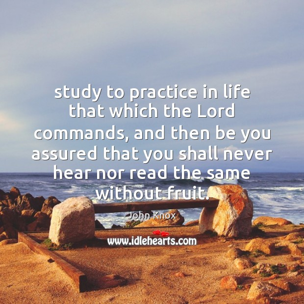 Study to practice in life that which the Lord commands, and then John Knox Picture Quote