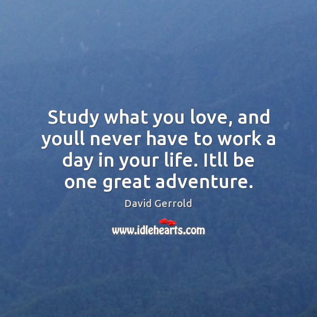 Study what you love, and youll never have to work a day David Gerrold Picture Quote