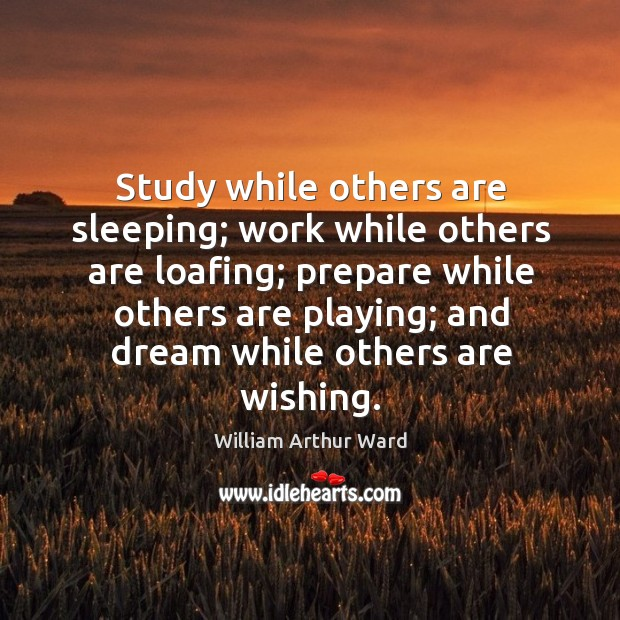 Study while others are sleeping; work while others are loafing; prepare while others are playing Image
