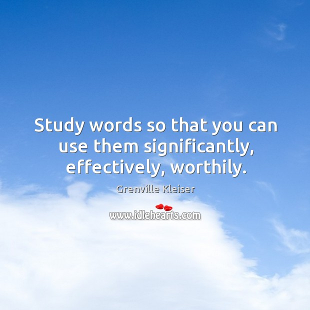 Study words so that you can use them significantly, effectively, worthily. Grenville Kleiser Picture Quote