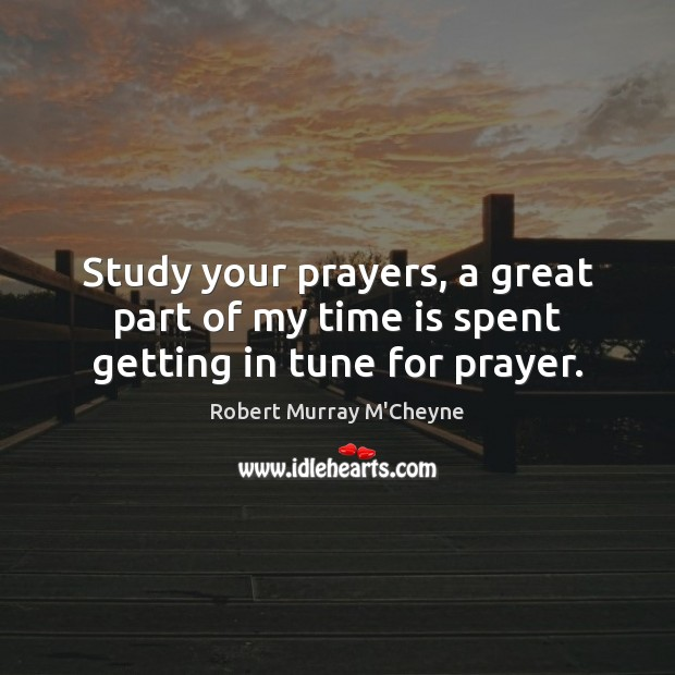 Study your prayers, a great part of my time is spent getting in tune for prayer. Time Quotes Image