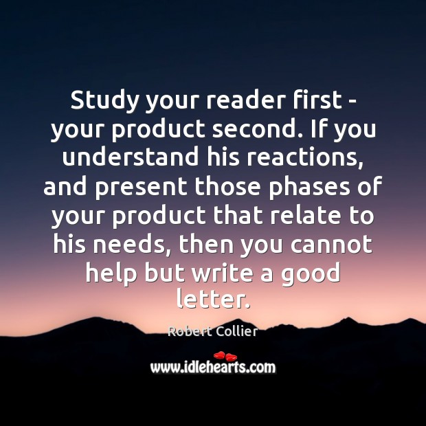 Study your reader first – your product second. If you understand his Robert Collier Picture Quote