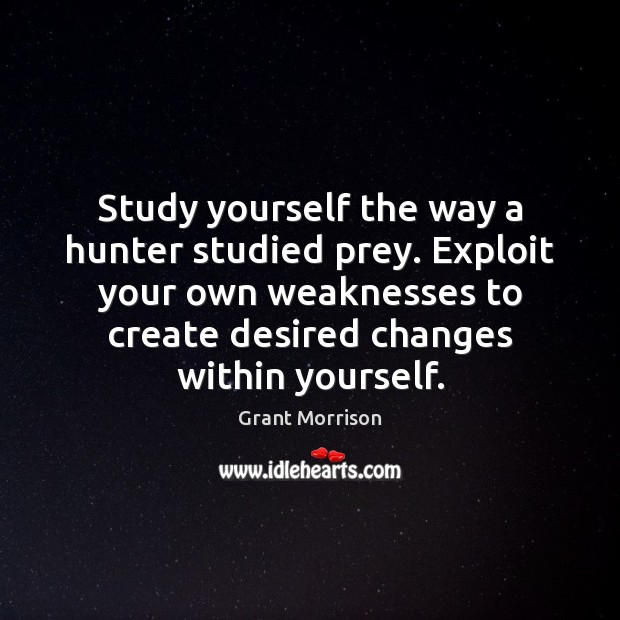 Study yourself the way a hunter studied prey. Exploit your own weaknesses Grant Morrison Picture Quote