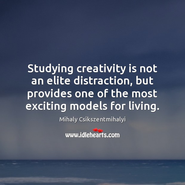 Studying creativity is not an elite distraction, but provides one of the Mihaly Csikszentmihalyi Picture Quote