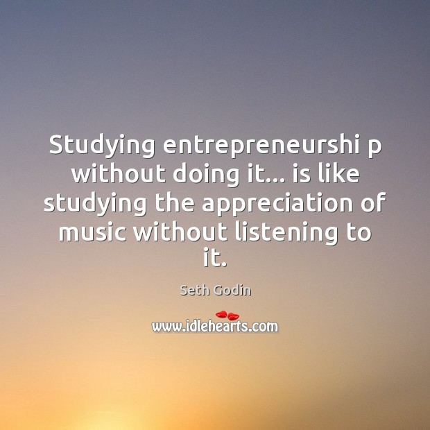 Studying entrepreneurshi p without doing it… is like studying the appreciation of Image