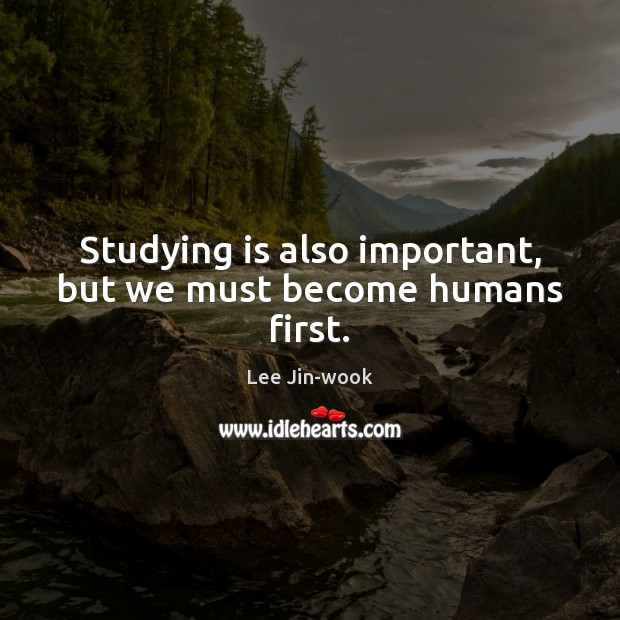 Studying is also important, but we must become humans first. Image