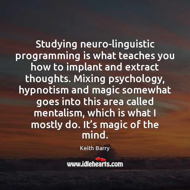 Studying neuro-linguistic programming is what teaches you how to implant and extract Image