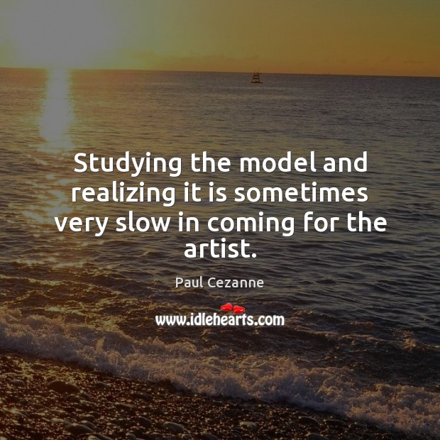 Studying the model and realizing it is sometimes very slow in coming for the artist. Paul Cezanne Picture Quote
