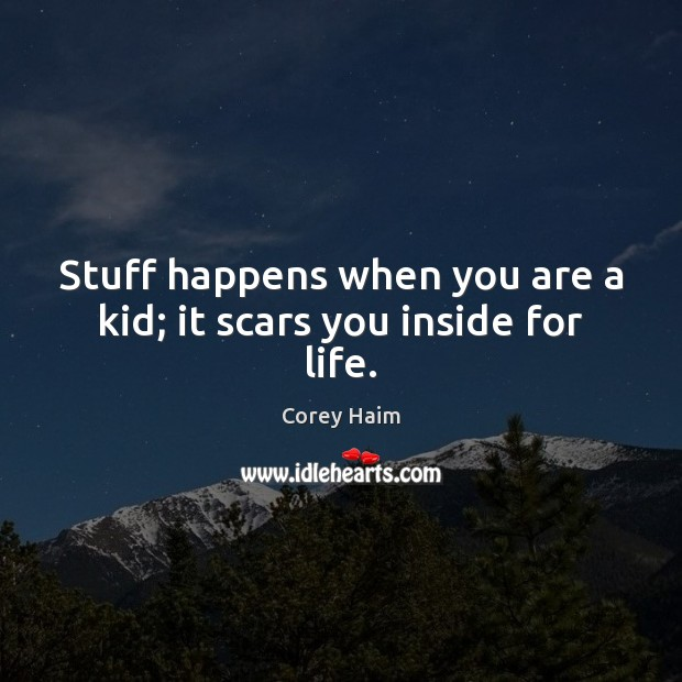 Stuff happens when you are a kid; it scars you inside for life. Image