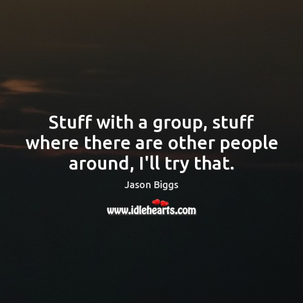 Stuff with a group, stuff where there are other people around, I'll try that. Image