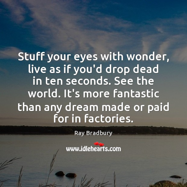 Image, Stuff your eyes with wonder, live as if you'd drop dead in