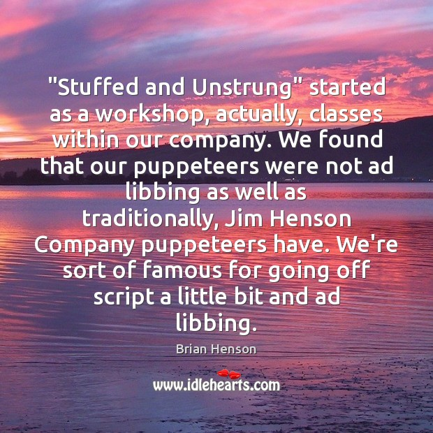 "Image, ""Stuffed and Unstrung"" started as a workshop, actually, classes within our company."
