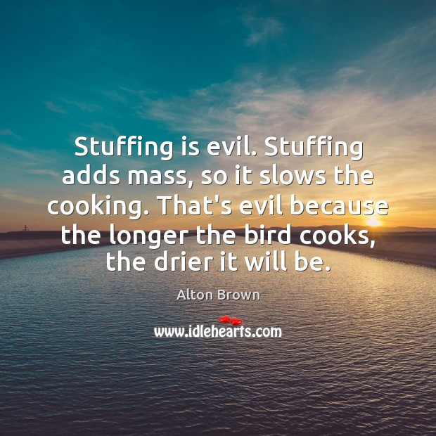 Stuffing is evil. Stuffing adds mass, so it slows the cooking. That's Alton Brown Picture Quote