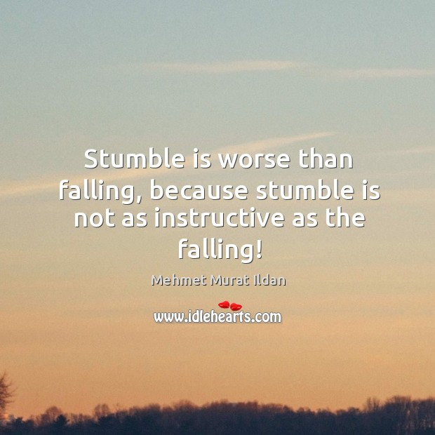 Stumble is worse than falling, because stumble is not as instructive as the falling! Image