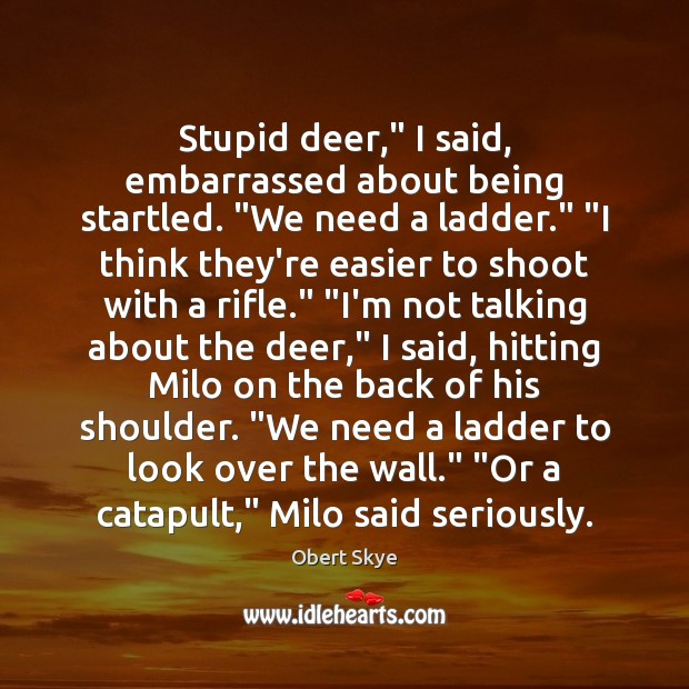 """Stupid deer,"""" I said, embarrassed about being startled. """"We need a ladder."""" """" Obert Skye Picture Quote"""