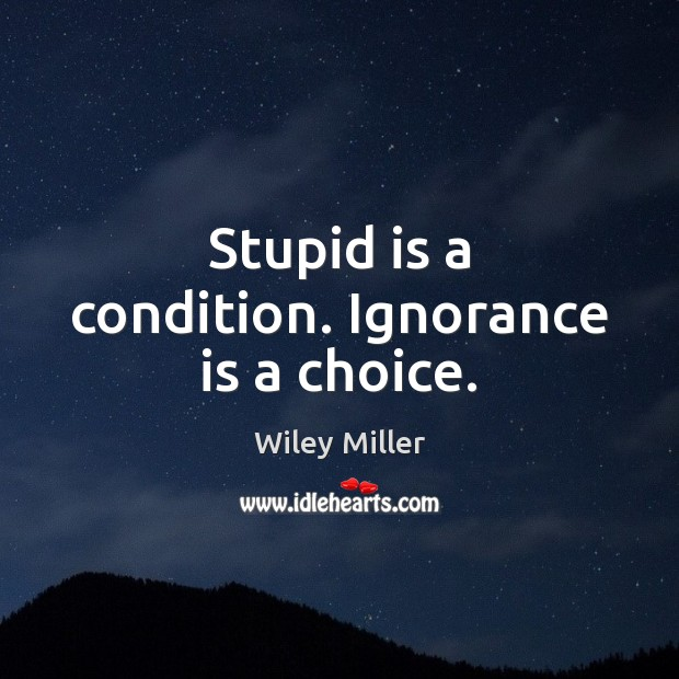Stupid is a condition. Ignorance is a choice. Image