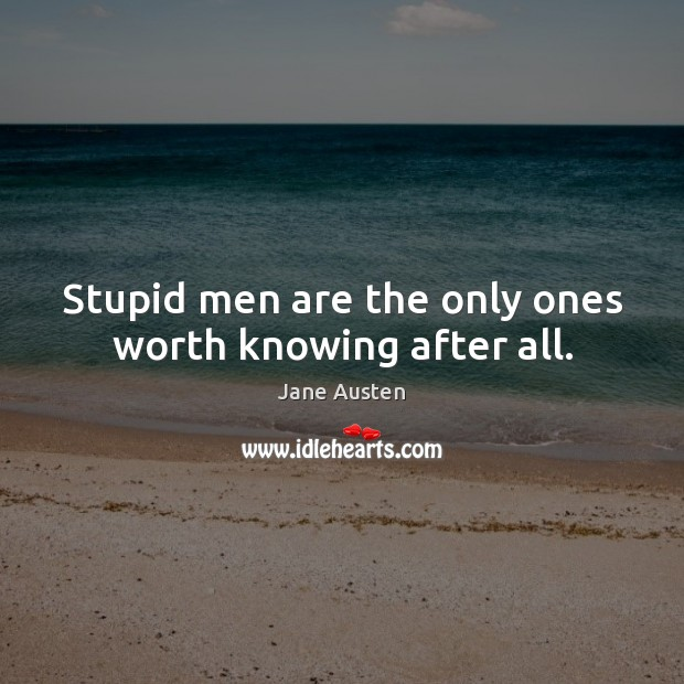 Image, Stupid men are the only ones worth knowing after all.