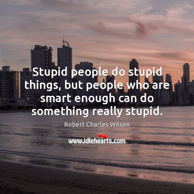 Stupid people do stupid things, but people who are smart enough can Robert Charles Wilson Picture Quote