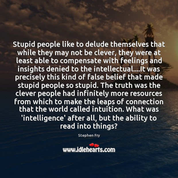 Stupid people like to delude themselves that while they may not be Image