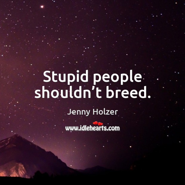 Stupid people shouldn't breed. Jenny Holzer Picture Quote