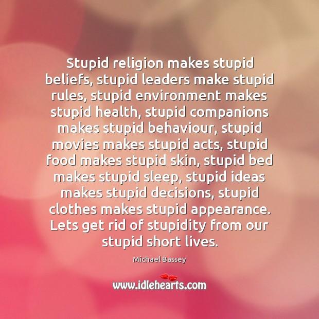 Stupid religion makes stupid beliefs, stupid leaders make stupid rules, stupid environment Image