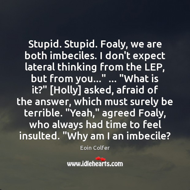 Stupid. Stupid. Foaly, we are both imbeciles. I don't expect lateral thinking Eoin Colfer Picture Quote