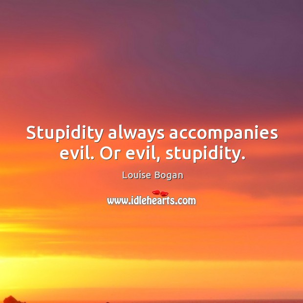 Stupidity always accompanies evil. Or evil, stupidity. Louise Bogan Picture Quote