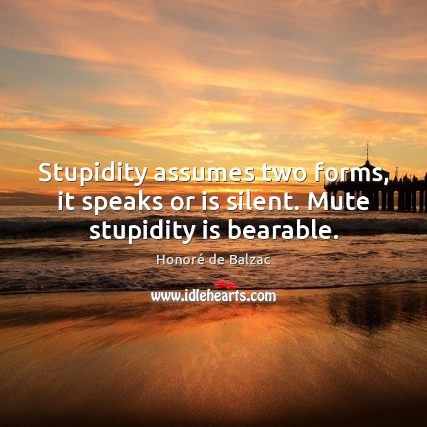 Image, Stupidity assumes two forms, it speaks or is silent. Mute stupidity is bearable.
