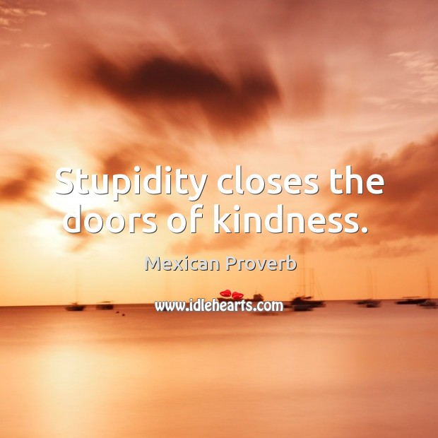 Stupidity closes the doors of kindness. Mexican Proverbs Image