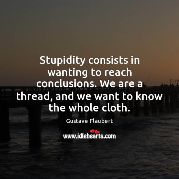 Stupidity consists in wanting to reach conclusions. We are a thread, and Image
