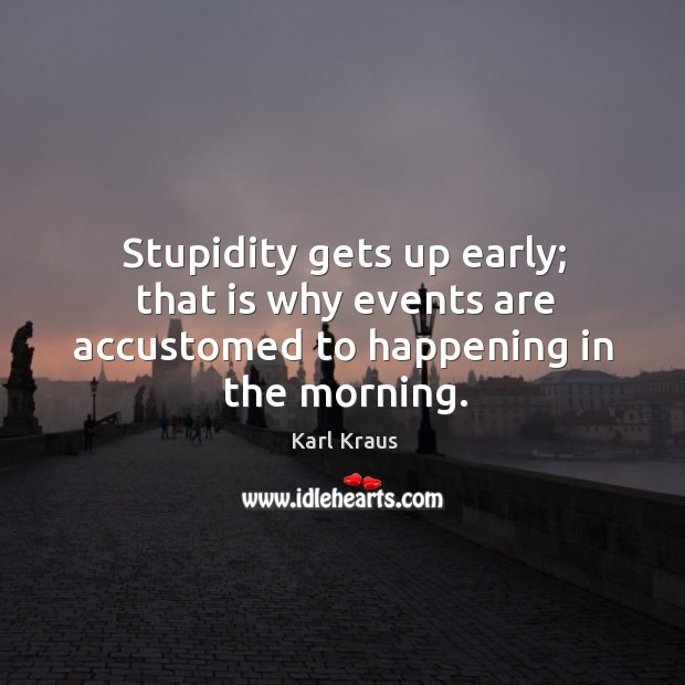 Image, Stupidity gets up early; that is why events are accustomed to happening in the morning.