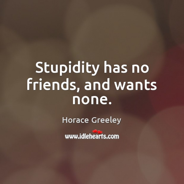 Image, Stupidity has no friends, and wants none.