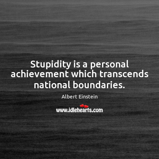 Stupidity is a personal achievement which transcends national boundaries. Image