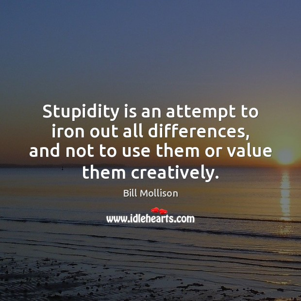 Stupidity is an attempt to iron out all differences, and not to Bill Mollison Picture Quote