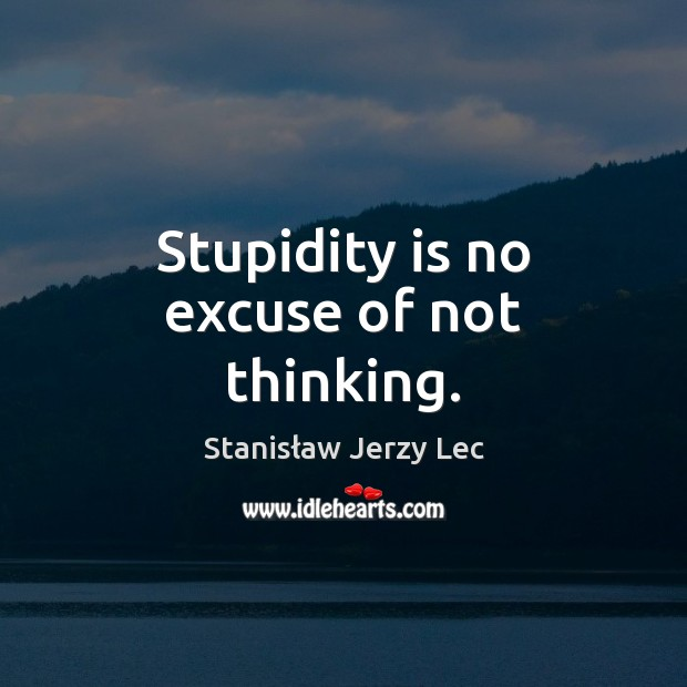 Stupidity is no excuse of not thinking. Stanisław Jerzy Lec Picture Quote