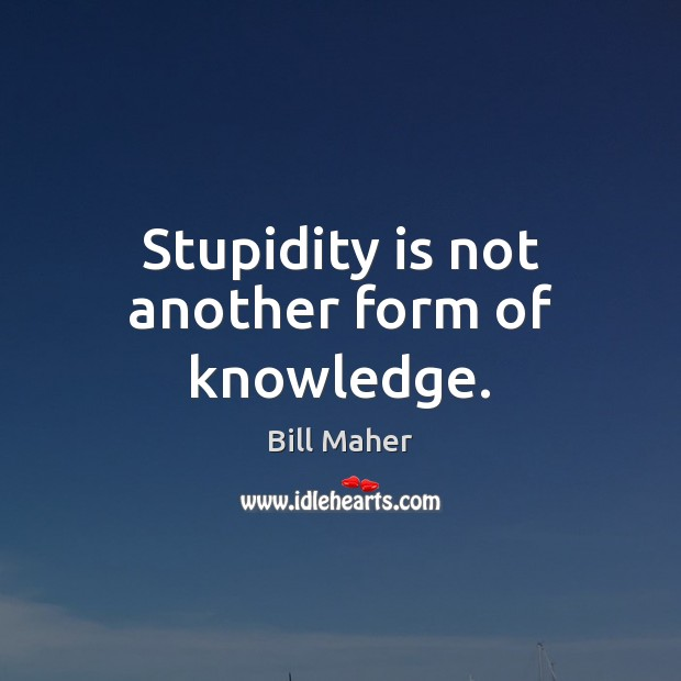 Image, Stupidity is not another form of knowledge.