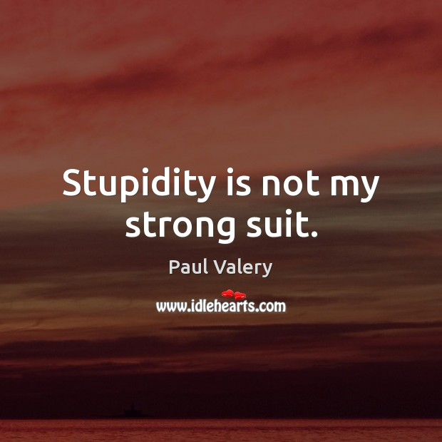 Stupidity is not my strong suit. Paul Valery Picture Quote