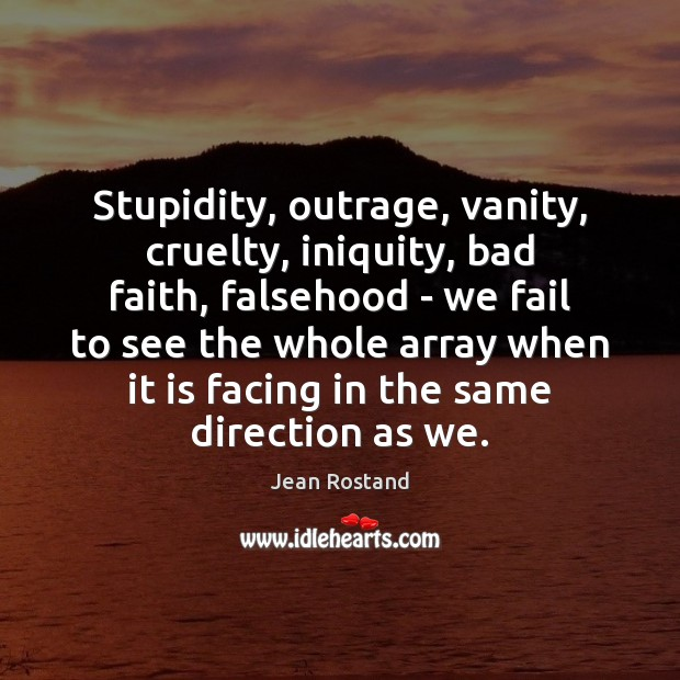Stupidity, outrage, vanity, cruelty, iniquity, bad faith, falsehood – we fail to Jean Rostand Picture Quote