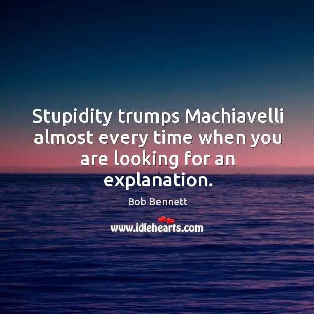 Image, Stupidity trumps machiavelli almost every time when you are looking for an explanation.