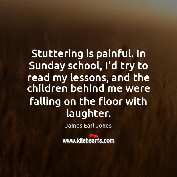 Stuttering is painful. In Sunday school, I'd try to read my lessons, James Earl Jones Picture Quote